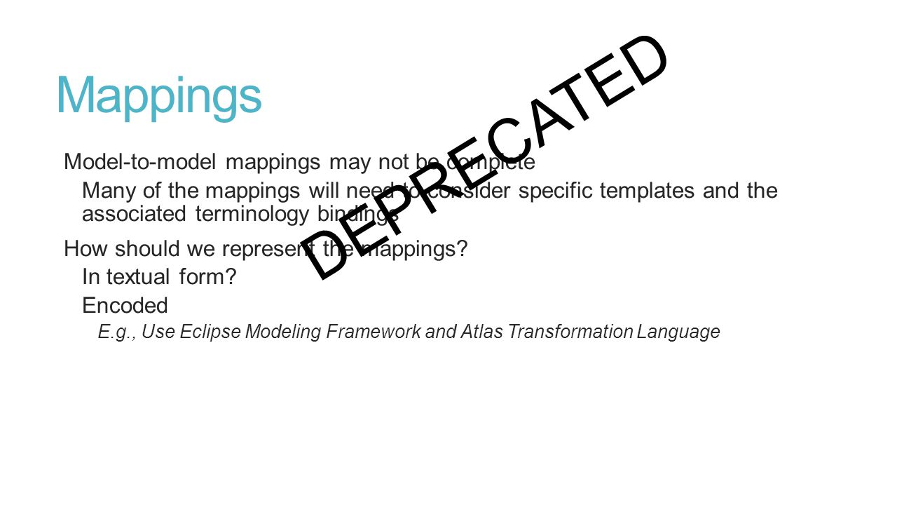 Mappings Model-to-model mappings may not be complete Many of the mappings will need to consider specific templates and the associated terminology bindings How should we represent the mappings.