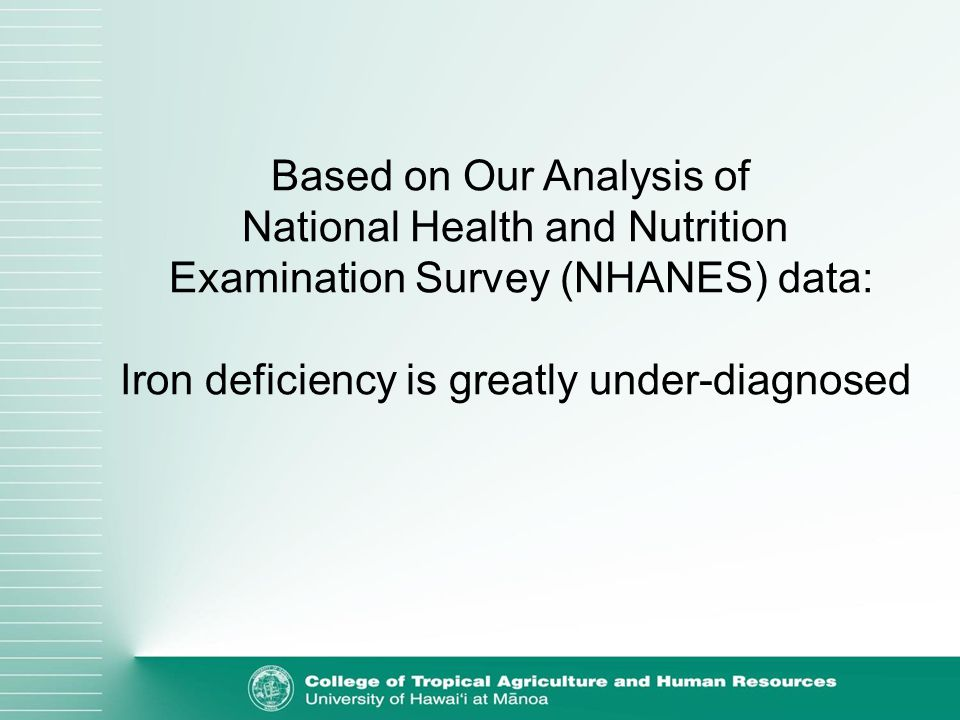 Based on Our Analysis of National Health and Nutrition Examination Survey (NHANES) data: Iron deficiency is greatly under-diagnosed