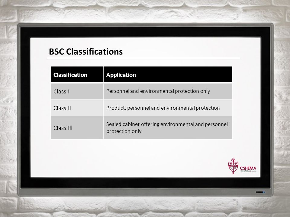 BSC Classifications ClassificationApplication Class I Personnel and environmental protection only Class II Product, personnel and environmental protection Class III Sealed cabinet offering environmental and personnel protection only