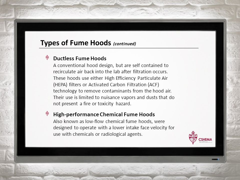 Types of Fume Hoods (continued) Ductless Fume Hoods A conventional hood design, but are self contained to recirculate air back into the lab after filtration occurs.