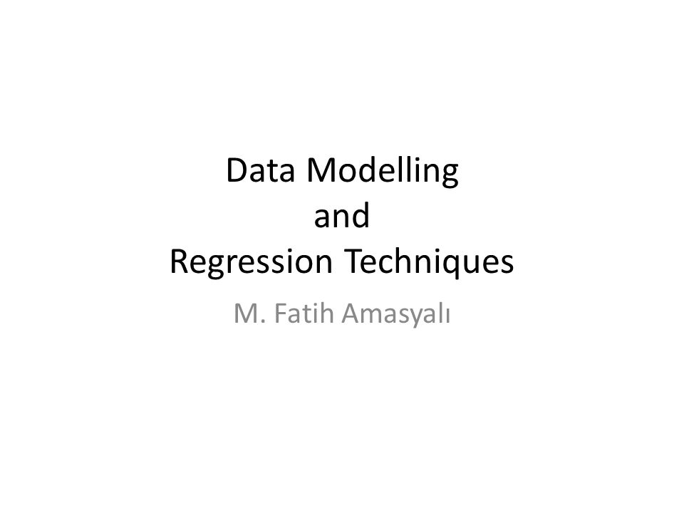 Data Modelling and Regression Techniques M. Fatih Amasyalı
