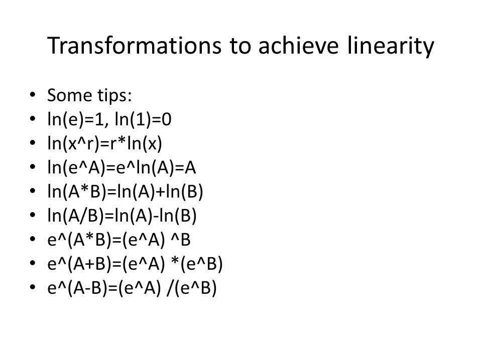 Transformations to achieve linearity Some tips: ln(e)=1, ln(1)=0 ln(x^r)=r*ln(x) ln(e^A)=e^ln(A)=A ln(A*B)=ln(A)+ln(B) ln(A/B)=ln(A)-ln(B) e^(A*B)=(e^A) ^B e^(A+B)=(e^A) *(e^B) e^(A-B)=(e^A) /(e^B)
