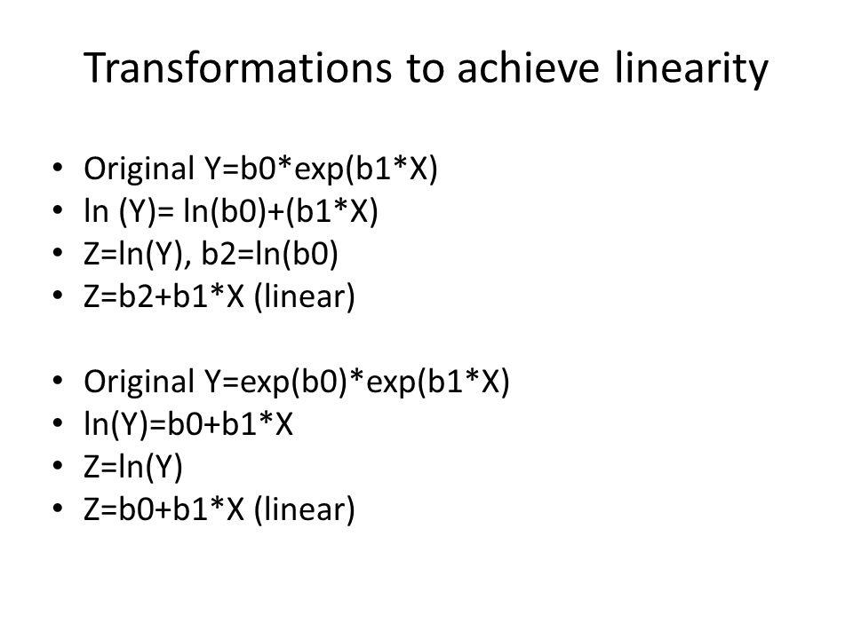 Transformations to achieve linearity Original Y=b0*exp(b1*X) ln (Y)= ln(b0)+(b1*X) Z=ln(Y), b2=ln(b0) Z=b2+b1*X (linear) Original Y=exp(b0)*exp(b1*X) ln(Y)=b0+b1*X Z=ln(Y) Z=b0+b1*X (linear)