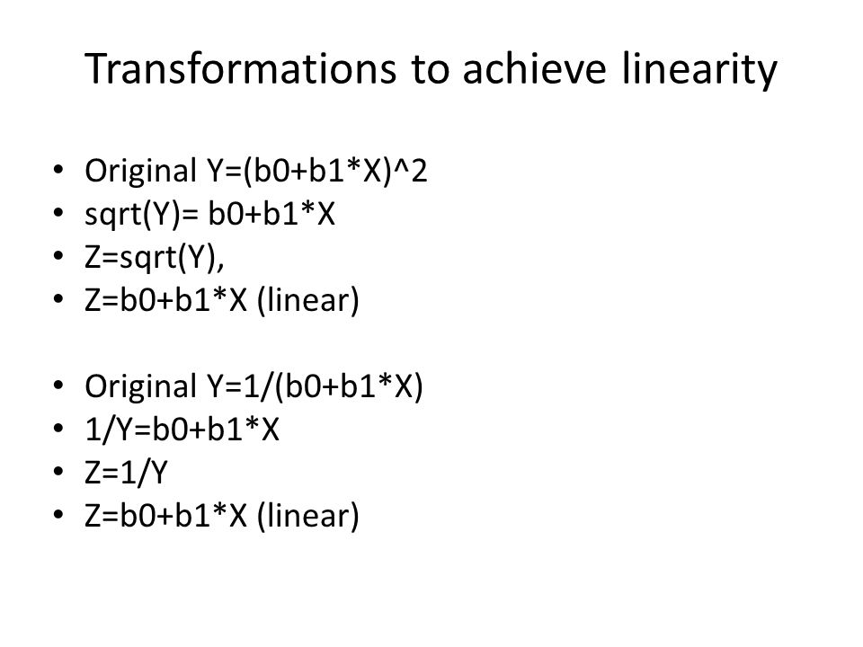 Transformations to achieve linearity Original Y=(b0+b1*X)^2 sqrt(Y)= b0+b1*X Z=sqrt(Y), Z=b0+b1*X (linear) Original Y=1/(b0+b1*X) 1/Y=b0+b1*X Z=1/Y Z=b0+b1*X (linear)