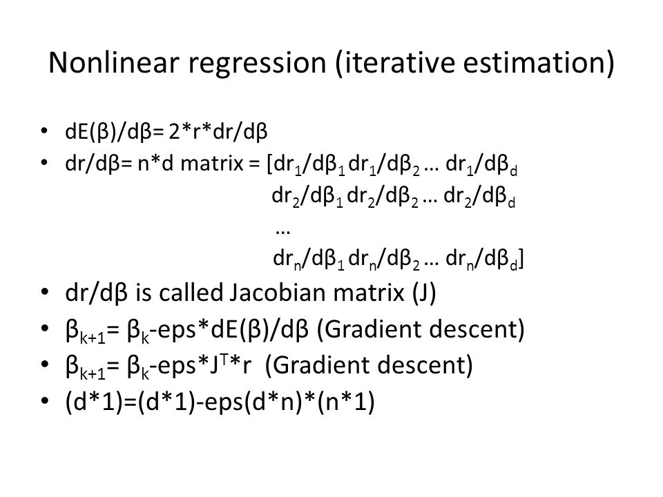 Nonlinear regression (iterative estimation) dE(β)/dβ= 2*r*dr/dβ dr/dβ= n*d matrix = [dr 1 /dβ 1 dr 1 /dβ 2 … dr 1 /dβ d dr 2 /dβ 1 dr 2 /dβ 2 … dr 2 /dβ d … dr n /dβ 1 dr n /dβ 2 … dr n /dβ d ] dr/dβ is called Jacobian matrix (J) β k+1 = β k -eps*dE(β)/dβ (Gradient descent) β k+1 = β k -eps*J T *r (Gradient descent) (d*1)=(d*1)-eps(d*n)*(n*1)