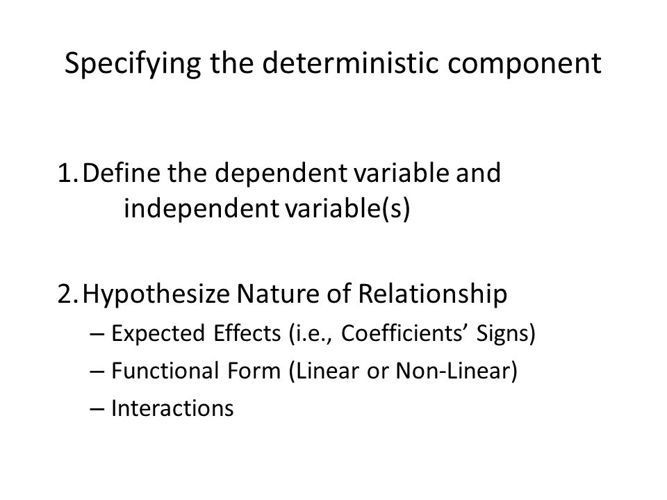 Specifying the deterministic component 1.Define the dependent variable and independent variable(s) 2.Hypothesize Nature of Relationship – Expected Effects (i.e., Coefficients' Signs) – Functional Form (Linear or Non-Linear) – Interactions