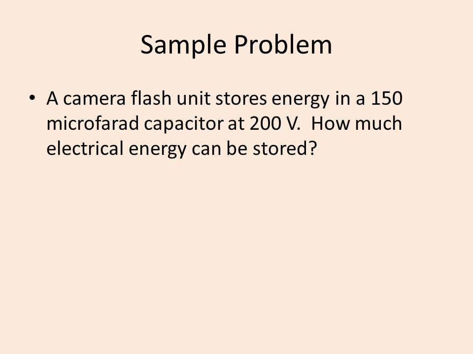 Sample Problem A camera flash unit stores energy in a 150 microfarad capacitor at 200 V. How much electrical energy can be stored?
