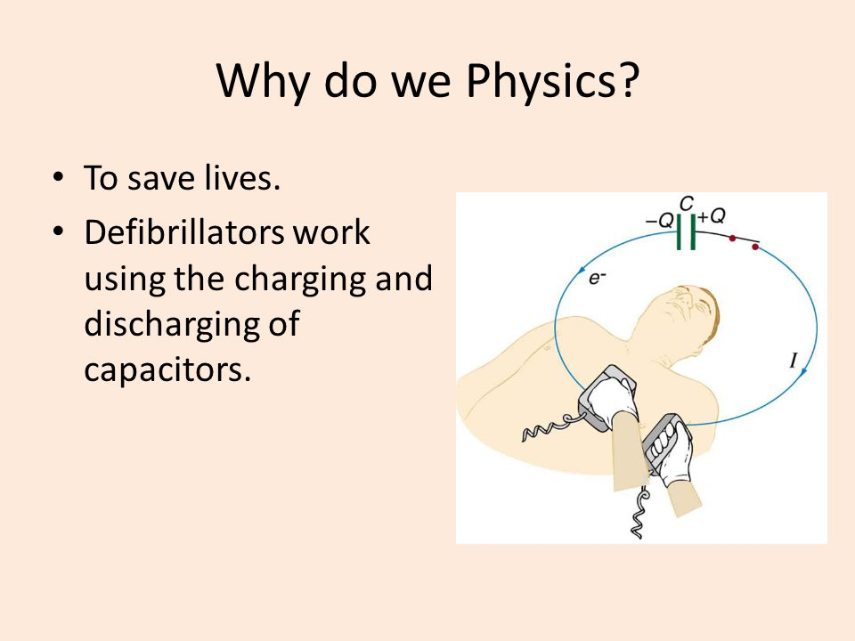 Why do we Physics? To save lives. Defibrillators work using the charging and discharging of capacitors.