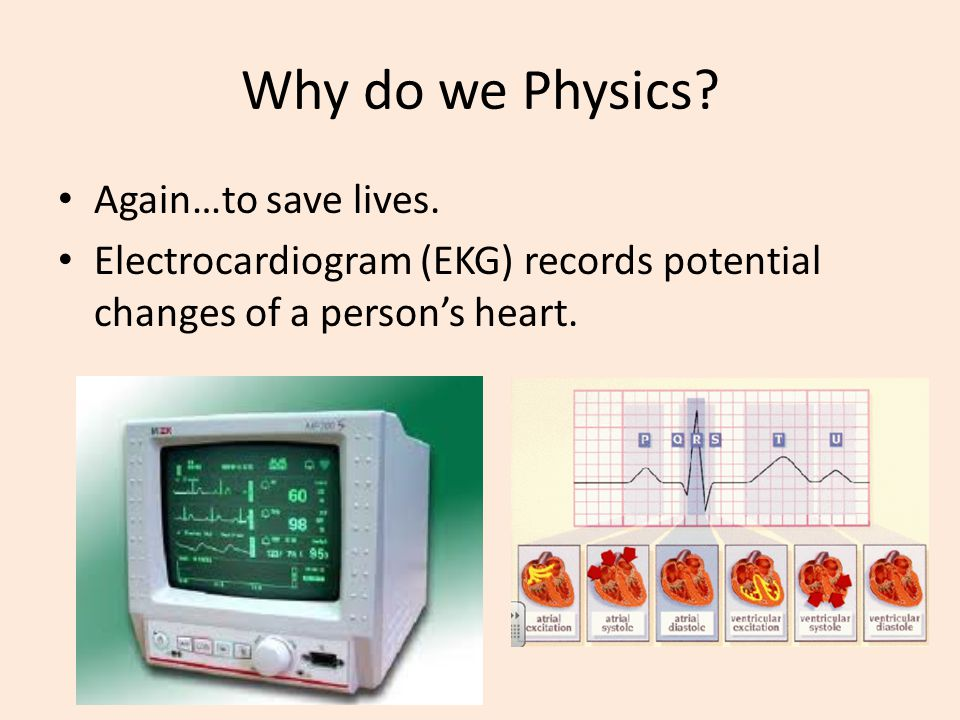 Why do we Physics? Again…to save lives. Electrocardiogram (EKG) records potential changes of a person's heart.