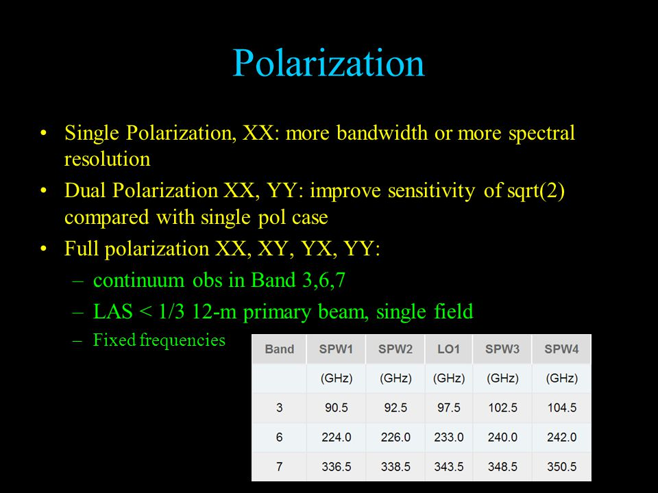 Polarization Single Polarization, XX: more bandwidth or more spectral resolution Dual Polarization XX, YY: improve sensitivity of sqrt(2) compared with single pol case Full polarization XX, XY, YX, YY: –continuum obs in Band 3,6,7 –LAS < 1/3 12-m primary beam, single field –Fixed frequencies