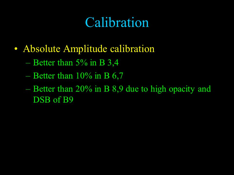 Calibration Absolute Amplitude calibration –Better than 5% in B 3,4 –Better than 10% in B 6,7 –Better than 20% in B 8,9 due to high opacity and DSB of B9