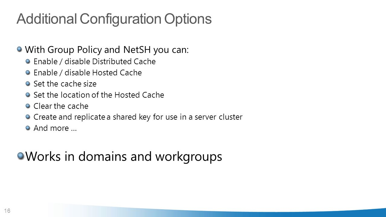 16 Additional Configuration Options With Group Policy and NetSH you can: Enable / disable Distributed Cache Enable / disable Hosted Cache Set the cach