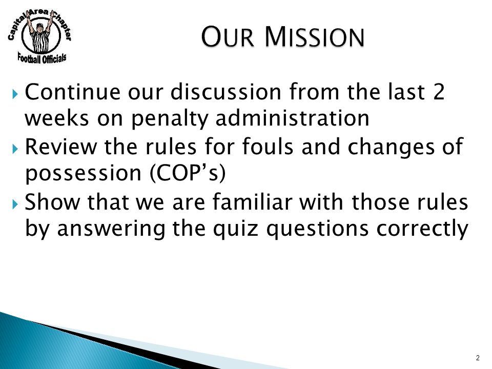  Continue our discussion from the last 2 weeks on penalty administration  Review the rules for fouls and changes of possession (COP's)  Show that we are familiar with those rules by answering the quiz questions correctly 2