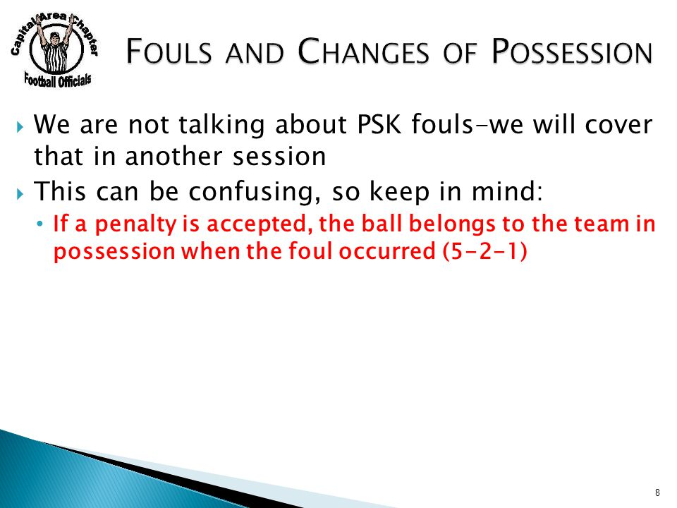  We are not talking about PSK fouls-we will cover that in another session  This can be confusing, so keep in mind: If a penalty is accepted, the ball belongs to the team in possession when the foul occurred (5-2-1) 8