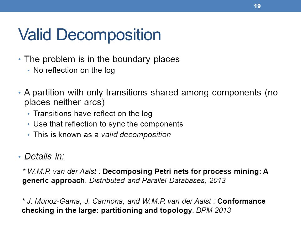 Valid Decomposition The problem is in the boundary places No reflection on the log A partition with only transitions shared among components (no places neither arcs) Transitions have reflect on the log Use that reflection to sync the components This is known as a valid decomposition Details in: 19 * W.M.P.