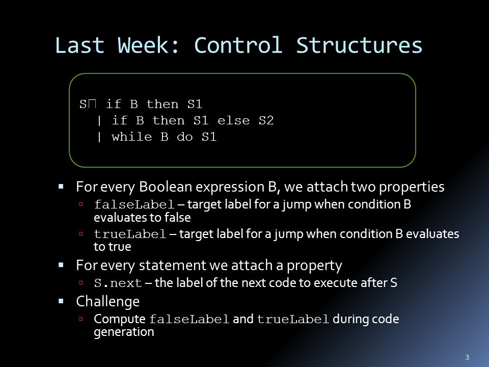 Last Week: Control Structures  For every Boolean expression B, we attach two properties  falseLabel – target label for a jump when condition B evalu