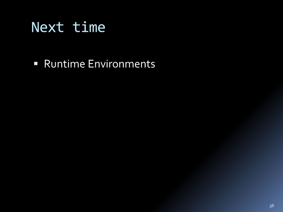 Next time  Runtime Environments 38