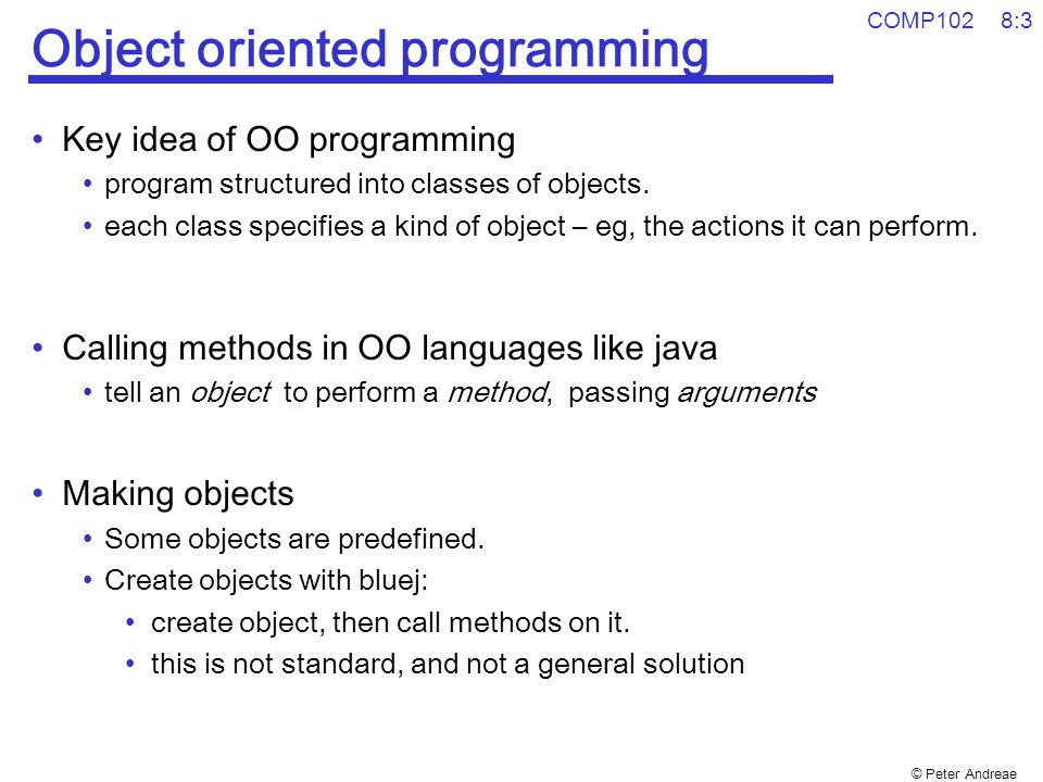 © Peter Andreae COMP102 8:3 Object oriented programming Key idea of OO programming program structured into classes of objects. each class specifies a