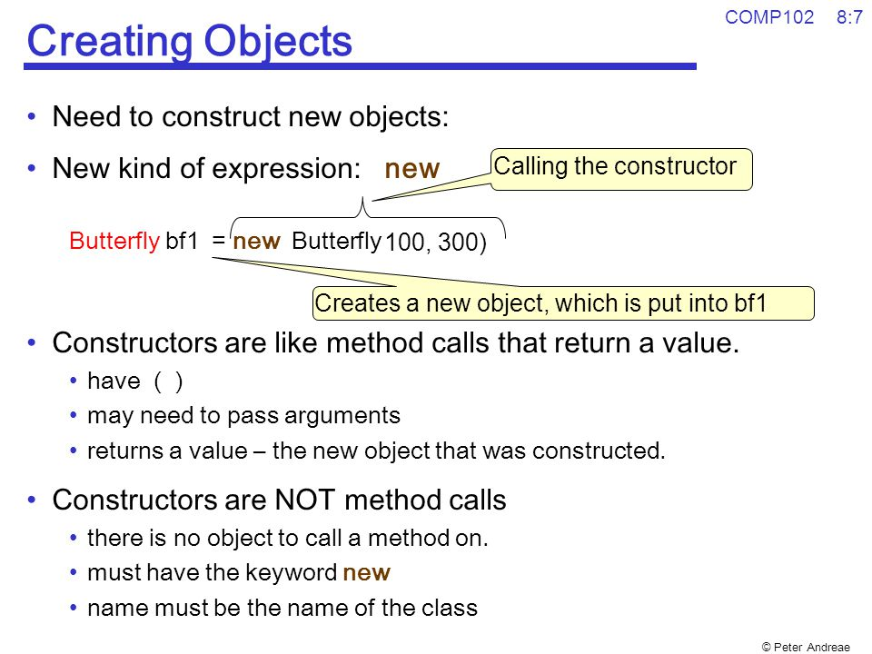 © Peter Andreae COMP102 8:7 Creating Objects Need to construct new objects: New kind of expression: new Butterfly bf1 = new Butterfly (…) Constructors