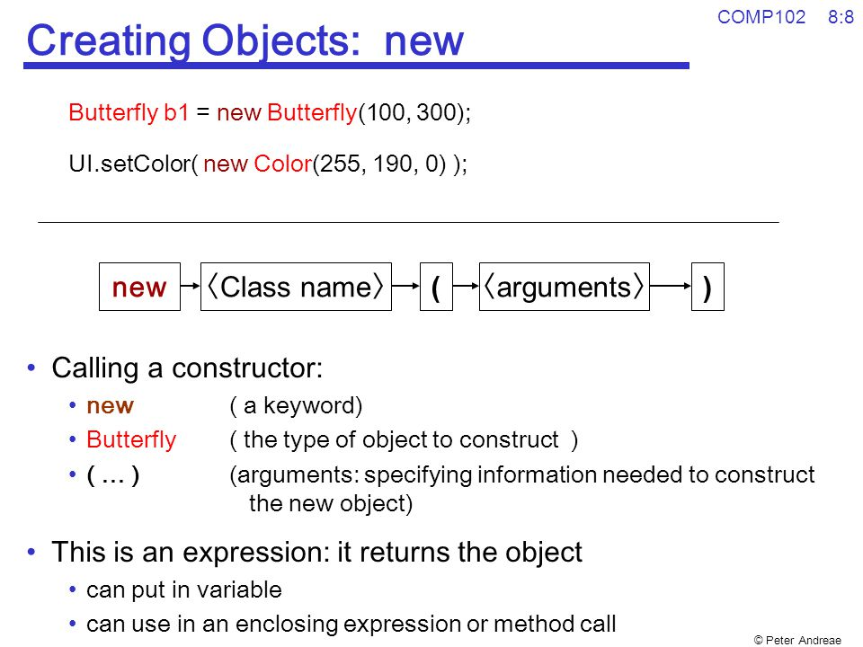 © Peter Andreae COMP102 8:8 Creating Objects: new Butterfly b1 = new Butterfly(100, 300); UI.setColor( new Color(255, 190, 0) ); Calling a constructor