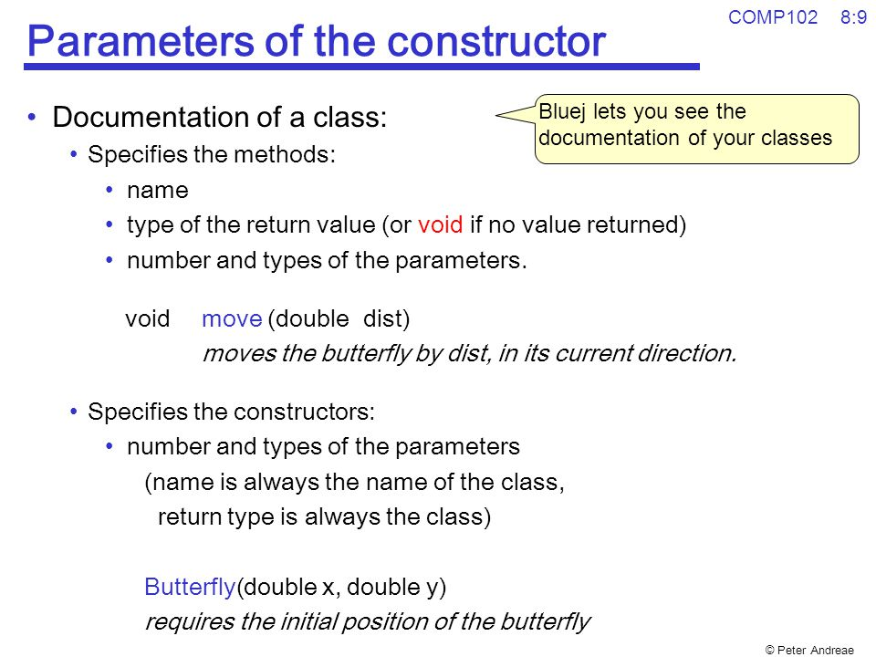 © Peter Andreae COMP102 8:10 Example: Butterfly Grove program public class ButterflyGrove{ /** A grove of Butterflies which fly around and land */ public void oneButterfly(){ double x = 50*Math.random(); Butterfly b1 = new Butterfly(50, 20); b1.move(5); b1.move(10); b1.move(15); b1.move(10); b1.move(11); b1.move(12); b1.move(13); b1.move(14); b1.move(15); b1.move(16); b1.move(10); b1.land(); } public void twoButterflies(){ Butterfly b1 = new Butterfly(100, 20); b1.move(5); b1.move(10); b1.move(15); double x = 400*Math.random(); Butterfly b2 = new Butterfly(x, 40); b2.move(10); b1.move(15); b2.move(10); b1.move(12); b2.move(10); b1.move(11); b1.move(7); b1.land(); b2.move(20); b2.move(25); b2.land(); }