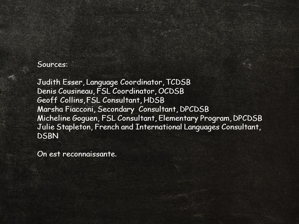 Sources: Judith Esser, Language Coordinator, TCDSB Denis Cousineau, FSL Coordinator, OCDSB Geoff Collins, FSL Consultant, HDSB Marsha Fiacconi, Secondary Consultant, DPCDSB Micheline Goguen, FSL Consultant, Elementary Program, DPCDSB Julie Stapleton, French and International Languages Consultant, DSBN On est reconnaissante.