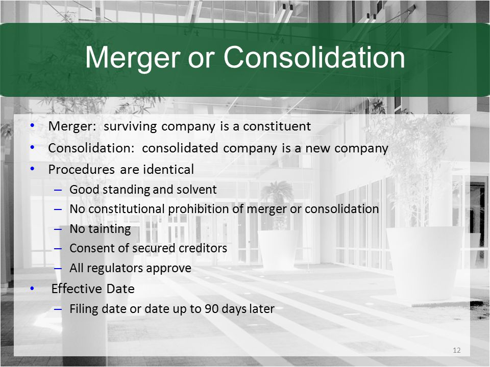 Merger or Consolidation Merger: surviving company is a constituent Consolidation: consolidated company is a new company Procedures are identical – Good standing and solvent – No constitutional prohibition of merger or consolidation – No tainting – Consent of secured creditors – All regulators approve Effective Date – Filing date or date up to 90 days later 12