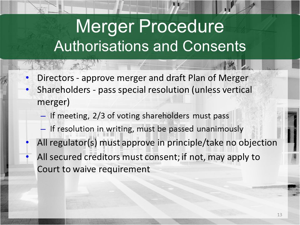 Merger Procedure Authorisations and Consents Directors - approve merger and draft Plan of Merger Shareholders - pass special resolution (unless vertical merger) – If meeting, 2/3 of voting shareholders must pass – If resolution in writing, must be passed unanimously All regulator(s) must approve in principle/take no objection All secured creditors must consent; if not, may apply to Court to waive requirement 13