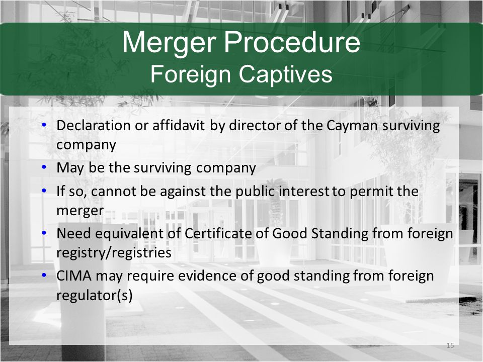 Merger Procedure Foreign Captives Declaration or affidavit by director of the Cayman surviving company May be the surviving company If so, cannot be against the public interest to permit the merger Need equivalent of Certificate of Good Standing from foreign registry/registries CIMA may require evidence of good standing from foreign regulator(s) 15