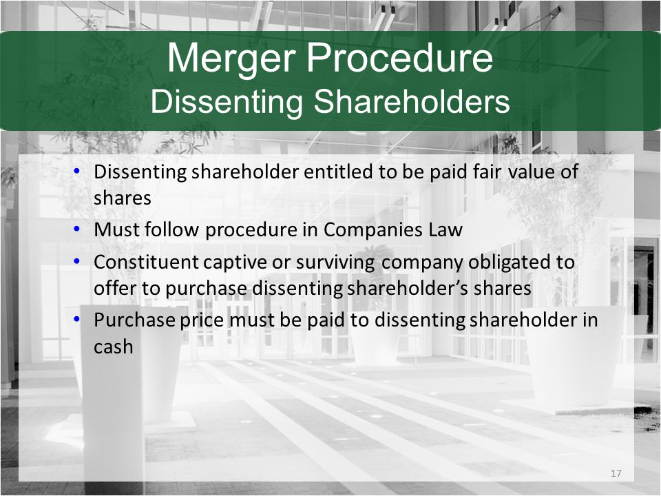 Merger Procedure Dissenting Shareholders Dissenting shareholder entitled to be paid fair value of shares Must follow procedure in Companies Law Constituent captive or surviving company obligated to offer to purchase dissenting shareholder's shares Purchase price must be paid to dissenting shareholder in cash 17