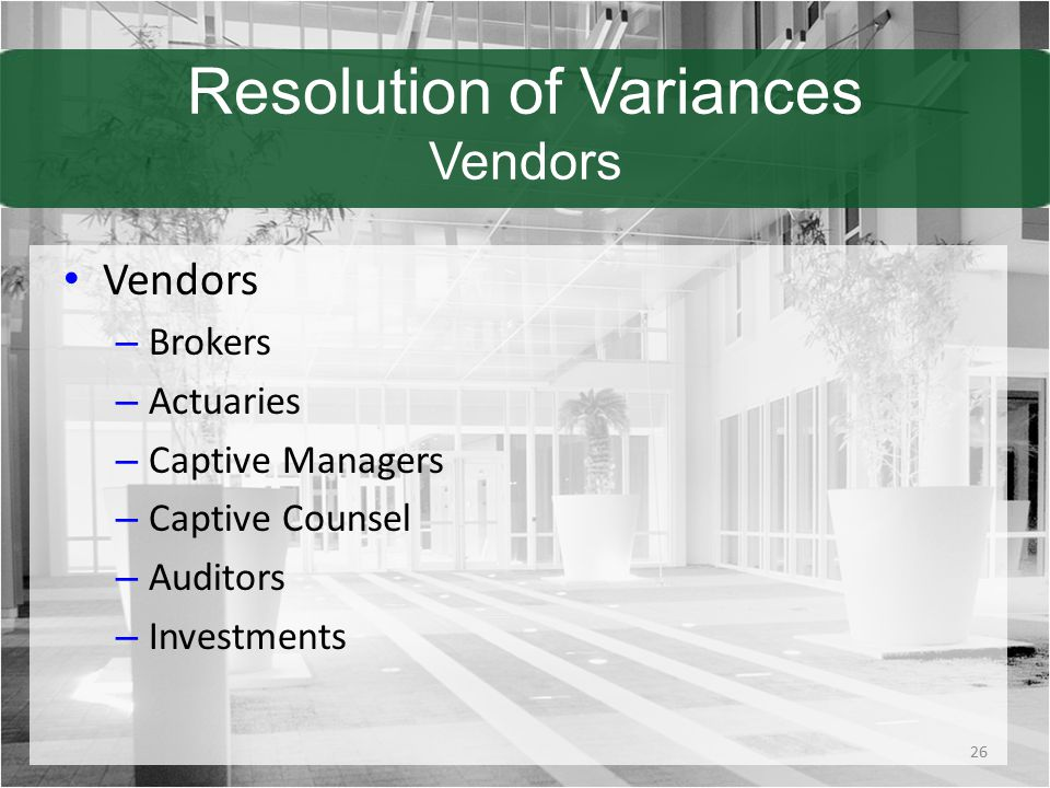 Resolution of Variances Vendors Vendors – Brokers – Actuaries – Captive Managers – Captive Counsel – Auditors – Investments 26