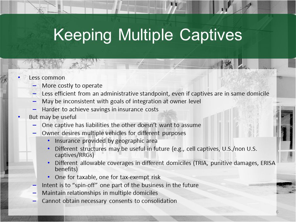 Keeping Multiple Captives Less common – More costly to operate – Less efficient from an administrative standpoint, even if captives are in same domicile – May be inconsistent with goals of integration at owner level – Harder to achieve savings in insurance costs But may be useful – One captive has liabilities the other doesn't want to assume – Owner desires multiple vehicles for different purposes Insurance provided by geographic area Different structures may be useful in future (e.g., cell captives, U.S./non U.S.
