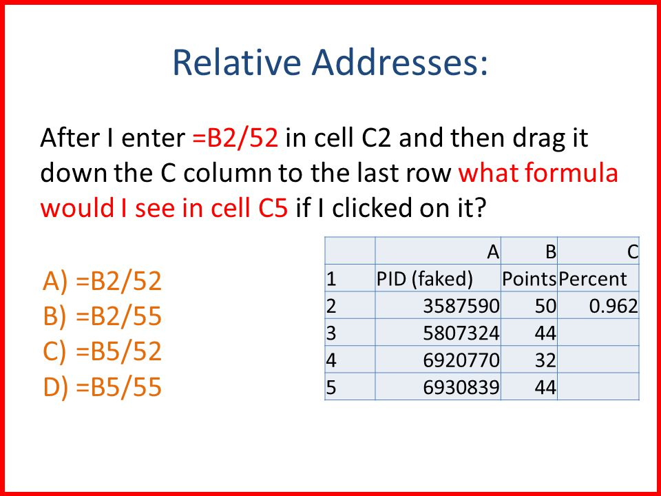 Relative Addresses: After I enter =B2/52 in cell C2 and then drag it down the C column to the last row what formula would I see in cell C5 if I clicked on it.