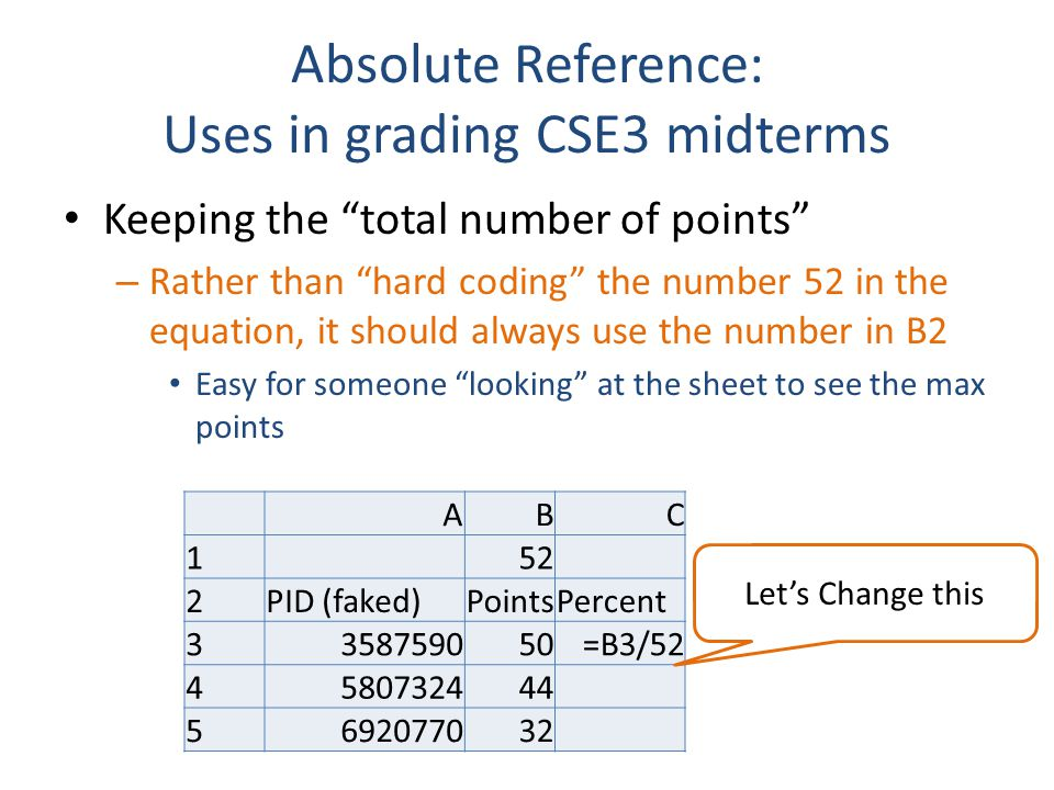 Absolute Reference: Uses in grading CSE3 midterms Keeping the total number of points – Rather than hard coding the number 52 in the equation, it should always use the number in B2 Easy for someone looking at the sheet to see the max points ABC 152 2PID (faked)PointsPercent 3358759050=B3/52 4580732444 5692077032 Let's Change this