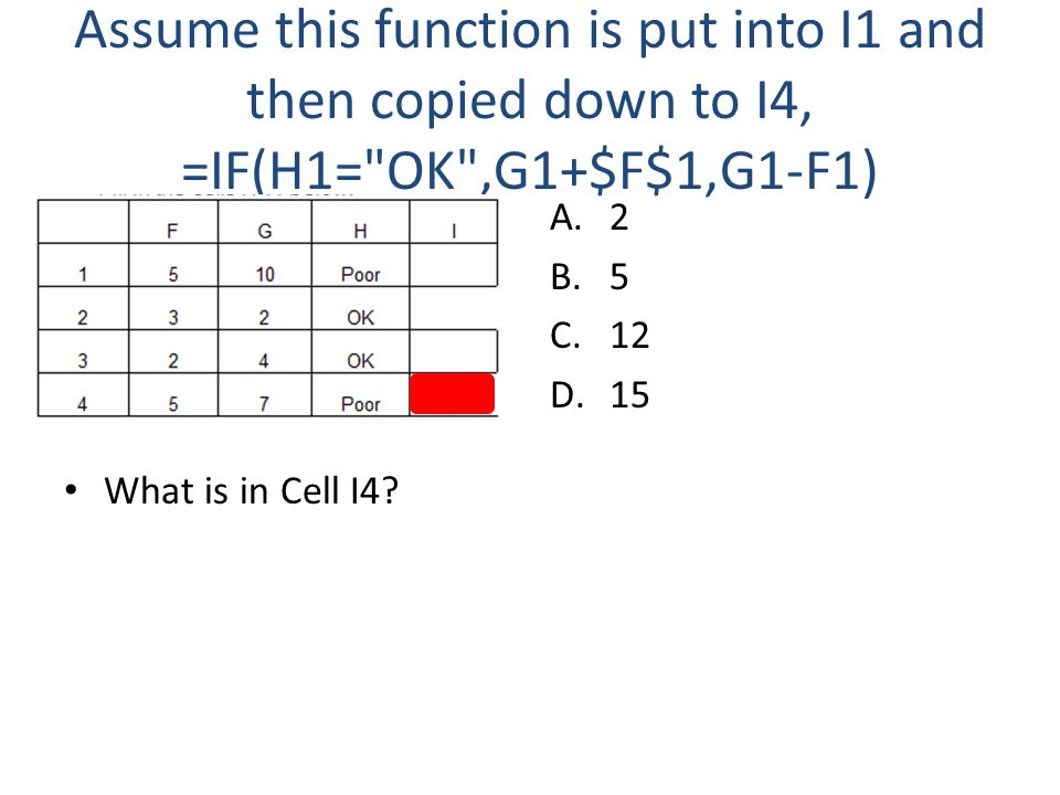 Assume this function is put into I1 and then copied down to I4, =IF(H1= OK ,G1+$F$1,G1-F1) What is in Cell I4.