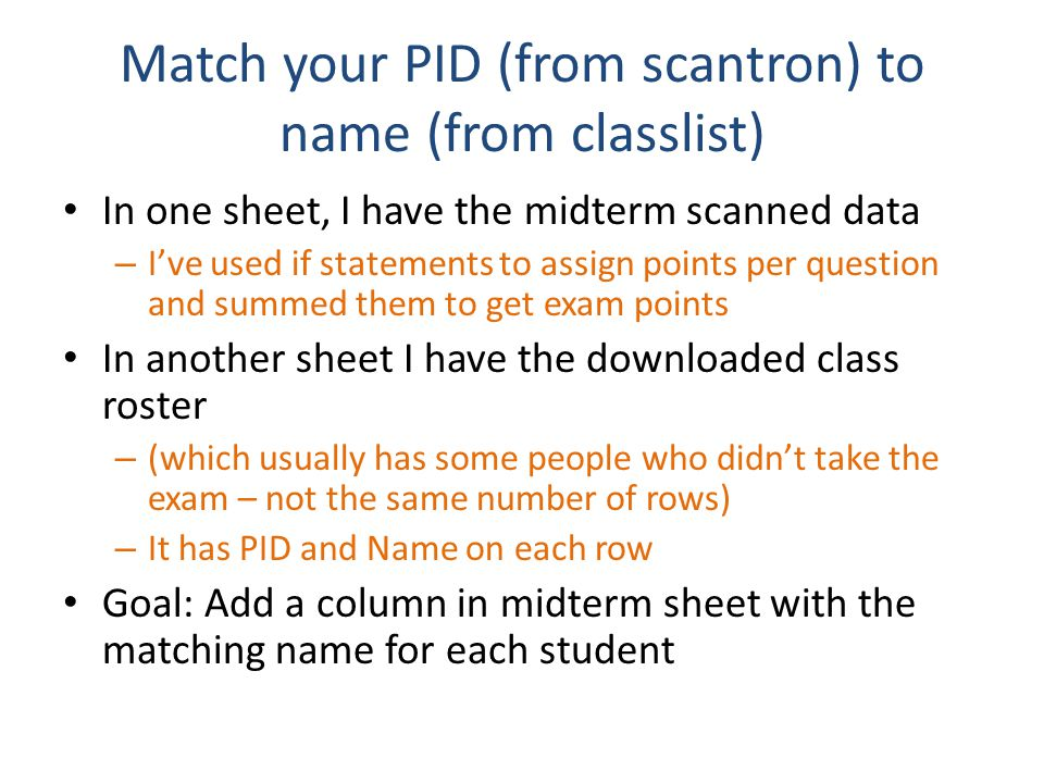 Match your PID (from scantron) to name (from classlist) In one sheet, I have the midterm scanned data – I've used if statements to assign points per question and summed them to get exam points In another sheet I have the downloaded class roster – (which usually has some people who didn't take the exam – not the same number of rows) – It has PID and Name on each row Goal: Add a column in midterm sheet with the matching name for each student