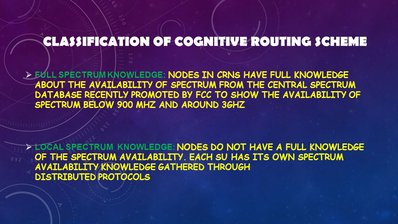 CLASSIFICATION OF COGNITIVE ROUTING SCHEME  FULL SPECTRUM KNOWLEDGE: NODES IN CRNS HAVE FULL KNOWLEDGE ABOUT THE AVAILABILITY OF SPECTRUM FROM THE CENTRAL SPECTRUM DATABASE RECENTLY PROMOTED BY FCC TO SHOW THE AVAILABILITY OF SPECTRUM BELOW 900 MHZ AND AROUND 3GHZ  LOCAL SPECTRUM KNOWLEDGE: NODES DO NOT HAVE A FULL KNOWLEDGE OF THE SPECTRUM AVAILABILITY.