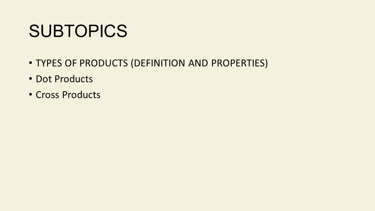 SUBTOPICS TYPES OF PRODUCTS (DEFINITION AND PROPERTIES) Dot Products Cross Products