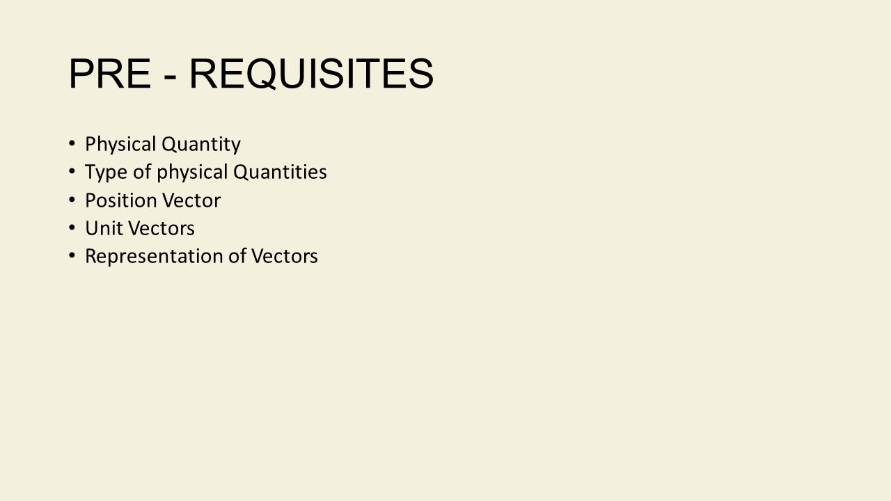 PRE - REQUISITES Physical Quantity Type of physical Quantities Position Vector Unit Vectors Representation of Vectors