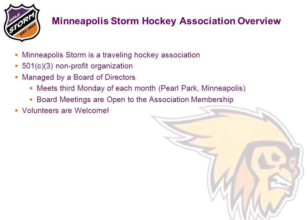 Minneapolis Storm Hockey Association Overview  Minneapolis Storm is a traveling hockey association  501(c)(3) non-profit organization  Managed by a Board of Directors  Meets third Monday of each month (Pearl Park, Minneapolis)  Board Meetings are Open to the Association Membership  Volunteers are Welcome!