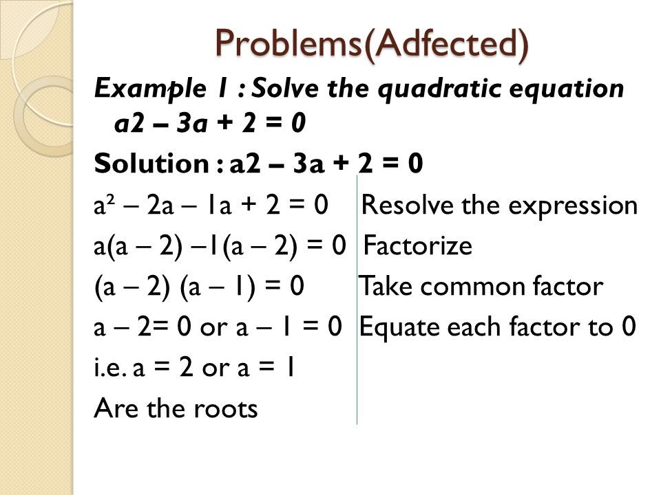 Problems(Adfected) Example 1 : Solve the quadratic equation a2 – 3a + 2 = 0 Solution : a2 – 3a + 2 = 0 a² – 2a – 1a + 2 = 0 Resolve the expression a(a