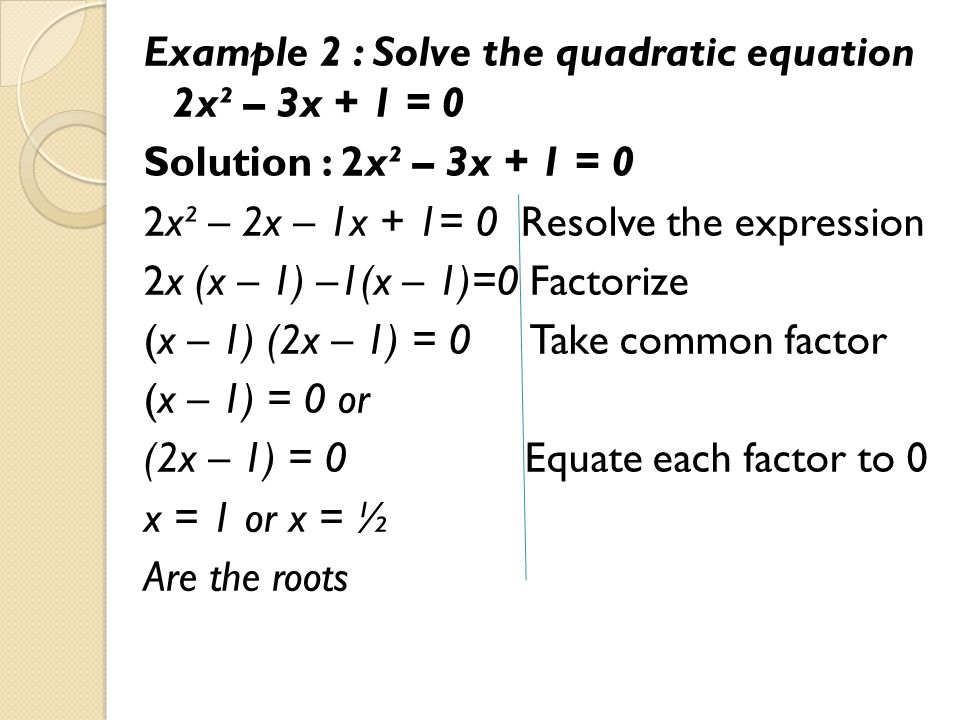 Example 2 : Solve the quadratic equation 2x² – 3x + 1 = 0 Solution : 2x² – 3x + 1 = 0 2x² – 2x – 1x + 1= 0 Resolve the expression 2x (x – 1) –1(x – 1)