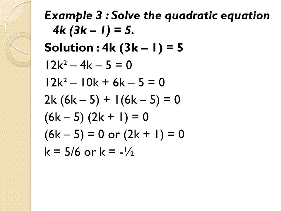 Example 3 : Solve the quadratic equation 4k (3k – 1) = 5. Solution : 4k (3k – 1) = 5 12k² – 4k – 5 = 0 12k² – 10k + 6k – 5 = 0 2k (6k – 5) + 1(6k – 5)