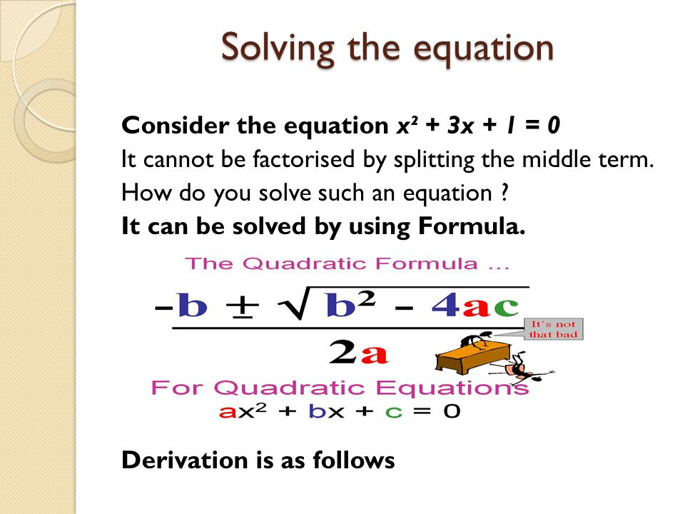 Solving the equation Consider the equation x² + 3x + 1 = 0 It cannot be factorised by splitting the middle term. How do you solve such an equation ? I