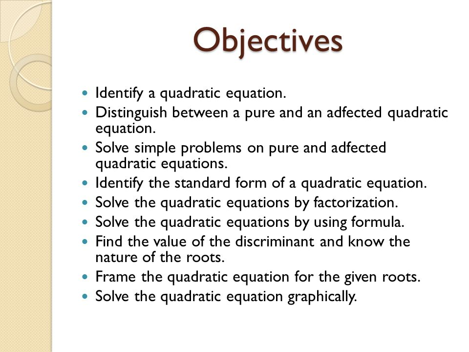 Objectives Identify a quadratic equation. Distinguish between a pure and an adfected quadratic equation. Solve simple problems on pure and adfected qu