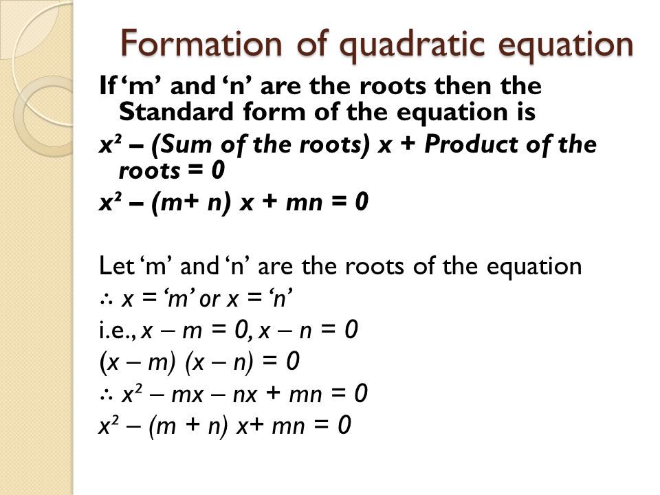 Formation of quadratic equation If 'm' and 'n' are the roots then the Standard form of the equation is x² – (Sum of the roots) x + Product of the root