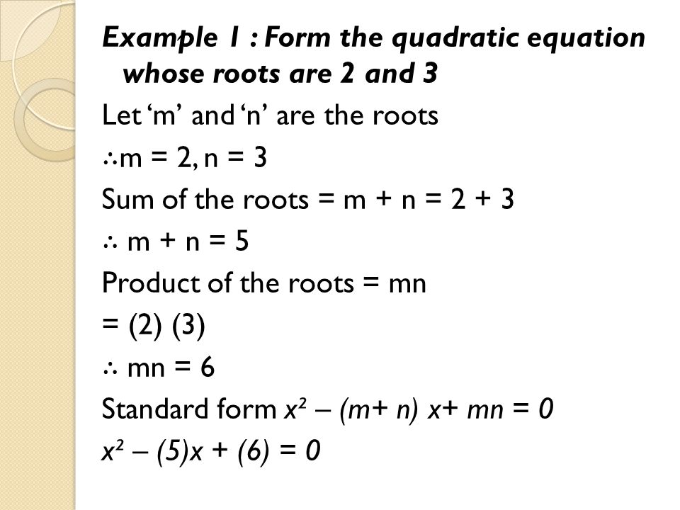 Example 1 : Form the quadratic equation whose roots are 2 and 3 Let 'm' and 'n' are the roots ∴ m = 2, n = 3 Sum of the roots = m + n = 2 + 3 ∴ m + n