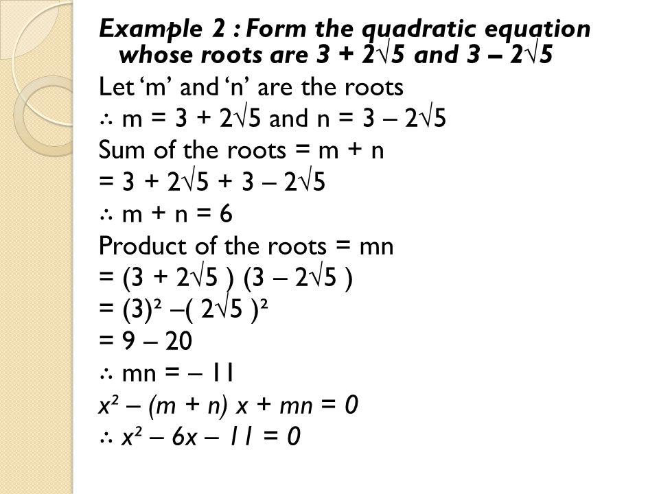 Example 2 : Form the quadratic equation whose roots are 3 + 2√5 and 3 – 2√5 Let 'm' and 'n' are the roots ∴ m = 3 + 2√5 and n = 3 – 2√5 Sum of the roo