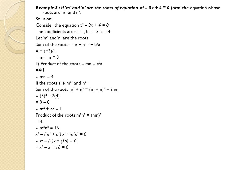 Example 3 : If 'm' and 'n' are the roots of equation x² – 3x + 4 = 0 form the equation whose roots are m² and n². Solution: Consider the equation x² –