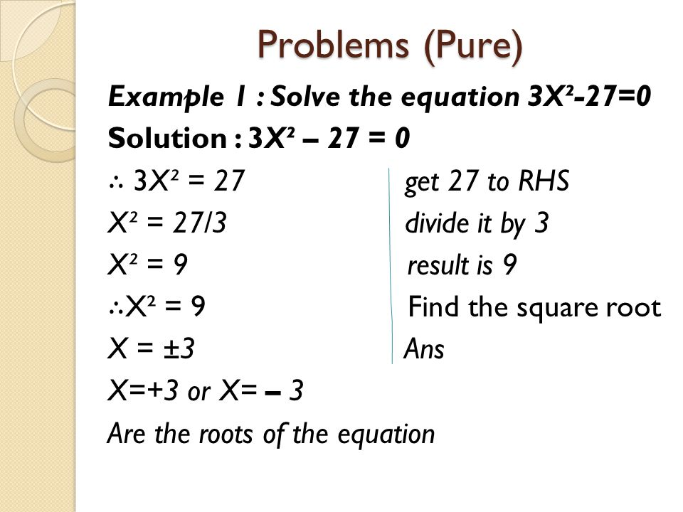 Problems (Pure) Example 1 : Solve the equation 3X²-27=0 Solution : 3X² – 27 = 0 ∴ 3X² = 27 get 27 to RHS X² = 27/3 divide it by 3 X² = 9 result is 9 ∴